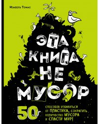 Эта книга не мусор: 50 способов избавиться от пластика, сократить количество мусора и спасти мир!