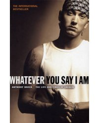 Whatever You Say I Am. The Life And Times Of Eminem