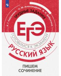 Трудные задания ЕГЭ. Готовимся к экзамену. Русский язык. Пишем сочинение на основе текстов повышенной сложности