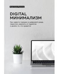 Digital минимализм. Как навести порядок в цифровой среде, перестать зависеть от гаджетов и делать то, что нравится