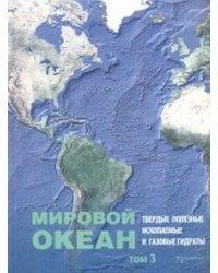 Мировой Океан. Том 3. Твердые полезные ископаемые и газовые гидраты в океане