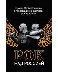 Рок над Россией. Беседы Сергея Рязанова с персонами национальной рок-культуры