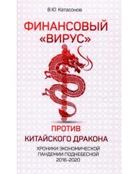 """Финансовый """"Вирус"""" против китайского дракона. Хроники экономической пандемии Поднебесной 2016-2020"""