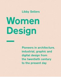 Women Design. Pioneers in Architecture, Industrial, Graphic and Digital Design from the Twentieth Century to the Present Day