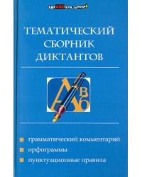 Тематический сборник диктантов: грамматический комментарий, орфограммы, пунктуационные правила