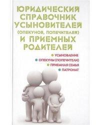Юридический справочник усыновителей (опекунов, попечителей) и приемных родителей. Усыновление, опекуны (попечители), приемная семья, патронат