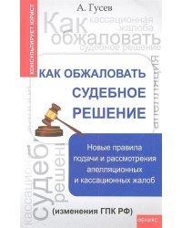 Как обжаловать судебное решение. Новые правила подачи и рассмотрения апелляционных и кассационных жалоб