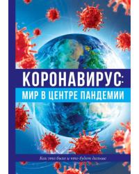 Коронавирус: мир в центре пандемии. Как это было и что будет дальше
