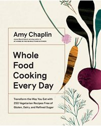 Whole Food Cooking Every Day. Transform the Way You Eat with 250 Vegetarian Recipes Free of Gluten, Dairy, and Refined Sugar