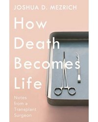 How Death Becomes Life. Notes from a Transplant Surgeon