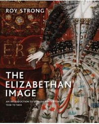 The Elizabethan Image. An Introduction to English Portraiture, 1558-1603