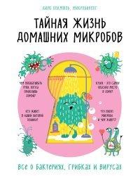 Тайная жизнь домашних микробов. Все о бактериях, грибках и вирусах