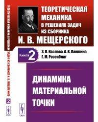 Динамика материальной точки. Теоретическая механика в решениях задач из сборника И.В. Мещерского. Том 2