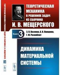 Динамика материальной системы. Теоретическая механика в решениях задач из сборника И.В. Мещерского. Книга 3