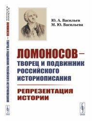 Ломоносов - творец и подвижник российского историописания. Репрезентация истории