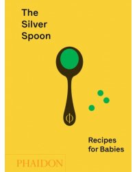 The Silver Spoon. Recipes for Babies