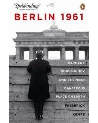 Berlin 1961. Kennedy, Khruschev, and the Most Dangerous Place on Earth
