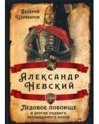 Александр Невский. Ледовое побоище и другие подвиги непобедимого князя