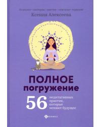 Полное погружение. 56 медитативных практик, которые меняют будущее