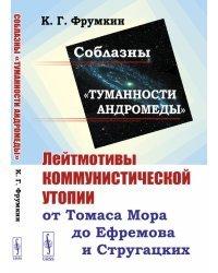 """Соблазны """"Туманности Андромеды"""". Лейтмотивы коммунистической утопии от Томаса Мора до Ефремова и Стругацких"""