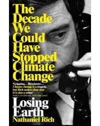 Losing Earth. The Decade We Could Have Stopped Climate Change