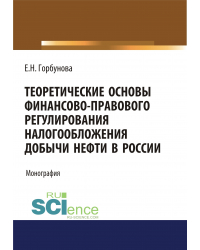 Теоретические основы финансово-правового регулирования налогообложения добычи нефти в России. Монография