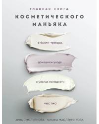 Главная книга косметического маньяка. О бьюти-трендах, домашнем уходе и уколах молодости честно