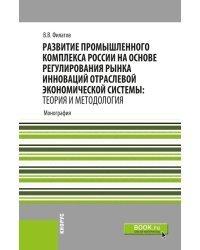 Развитие промышленного комплекса России на основе регулирования рынка инноваций отраслевой экономической системы: Теория и методология. Монография