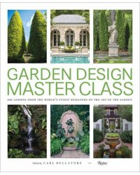 Garden Design Master Class. 100 Lessons from The World's Finest Designers on the Art of the Garden