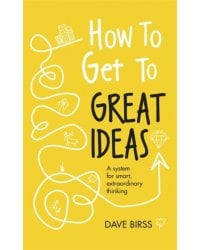 How to Get to Great Ideas. A system for smart, extraordinary thinking