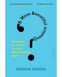 A More Beautiful Question. The Power of Inquiry to Spark Breakthrough Ideas