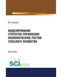 Моделирование стратегии управления экономическим ростом сельского хозяйства. Монография