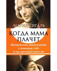 Когда мама плачет. Материнские манипуляции с помощью слез и как противостоять им