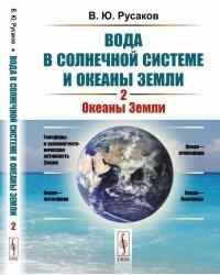 Вода в Солнечной системе и океаны Земли. Океаны Земли. Книга 2