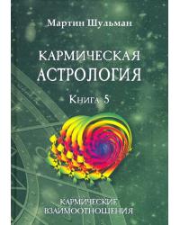 Кармическая астрология. Книга 5: Кармические взаимоотношения