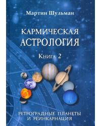 Кармическая астрология. Книга 2: Ретроградные планеты и реинкарнация