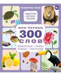 Мои первые 300 слов. Животные, рыбы, птицы, растения
