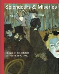 Splendours and Miseries. Images of Prostitution in France, 1850-1910
