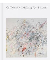 Cy Twombly. Making Past Present