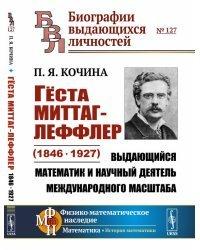 Гёста Миттаг-Леффлер (1846—1927). Выдающийся математик и научный деятель международного масштаба. Выпуск №127