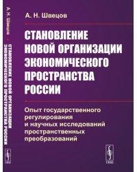 Становление новой организации экономического пространства России. Опыт государственного регулирования и научных исследований пространственных преобразований
