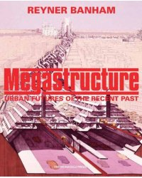 Megastructure Urban Futures of the Recent Past