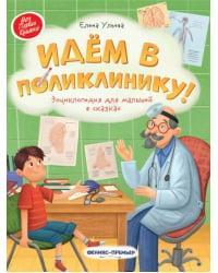 Идем в поликлинику! Энциклопедия для малышей в сказках