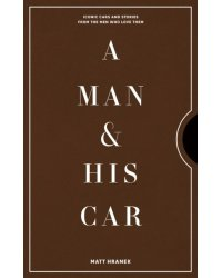 A Man & His Car. Iconic Cars and Stories from the Men Who Love Them