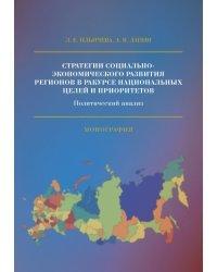 Стратегии социально-экономического развития регионов в ракурсе национальных целей и приоритетов. Политический анализ. Монография