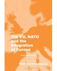 The EU, NATO and the Integration of Europe. Rules and Rhetoric