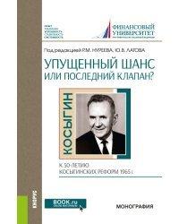Упущенный шанс или последний клапан? К 50-летию косыгинских реформ 1965 г. Монография