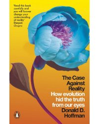 The Case Against Reality. How Evolution Hid the Truth from Our Eyes