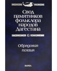 Свод памятников фольклора народов Дагестана. В 20-ти томах. Том 6. Обрядовая поэзия