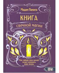 Книга свечной магии. Как тайная сила свечей может изменить вашу жизнь